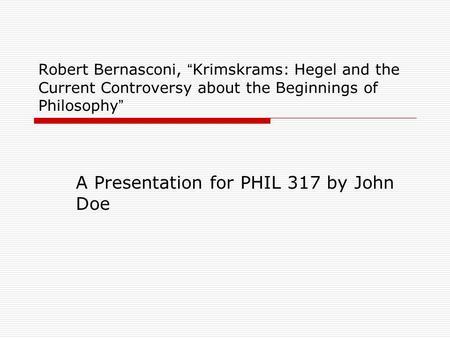 "Robert Bernasconi, "" Krimskrams: Hegel and the Current Controversy about the Beginnings of Philosophy "" A Presentation for PHIL 317 by John Doe."