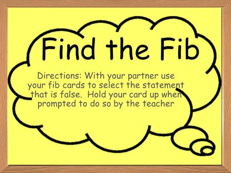 Find the Fib Directions: With your partner use your fib cards to select the statement that is false. Hold your card up when prompted to do so by the teacher.