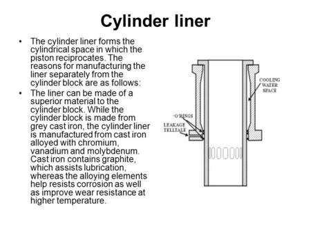 Cylinder liner The cylinder liner forms the cylindrical space in which the piston reciprocates. The reasons for manufacturing the liner separately from.