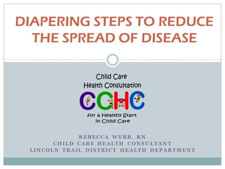 DIAPERING STEPS TO REDUCE THE SPREAD OF DISEASE REBECCA WEBB, RN CHILD CARE HEALTH CONSULTANT LINCOLN TRAIL DISTRICT HEALTH DEPARTMENT.