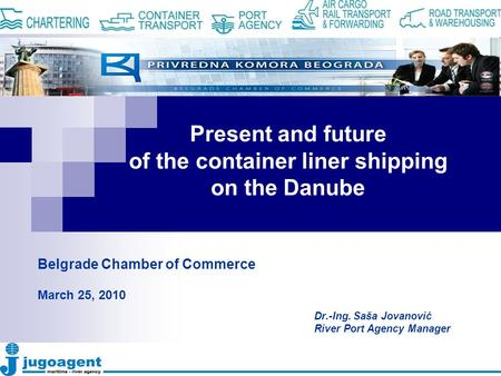 Present and future of the container liner shipping on the Danube Dr.-Ing. Saša Jovanović River Port Agency Manager Belgrade Chamber of Commerce March 25,