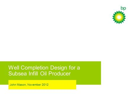 Well Completion Design for a Subsea Infill Oil Producer John Mason, November 2012.