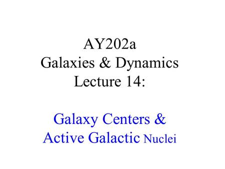 AY202a Galaxies & Dynamics Lecture 14: Galaxy Centers & Active Galactic Nuclei.
