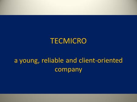 TECMICRO a young, reliable and client-oriented company.