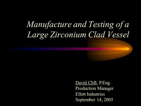 Manufacture and Testing of a Large Zirconium Clad Vessel David Clift, P.Eng. Production Manager Ellett Industries September 14, 2005.