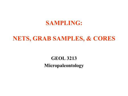 SAMPLING: NETS, GRAB SAMPLES, & CORES GEOL 3213 Micropaleontology.