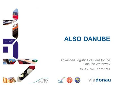 ALSO DANUBE Advanced Logistic Solutions for the Danube Waterway Manfred Seitz, 27.05.2003.