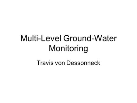 Multi-Level Ground-Water Monitoring Travis von Dessonneck.