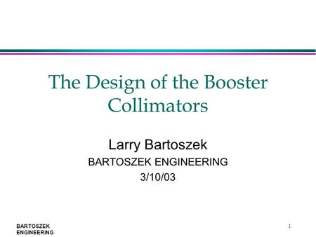 BARTOSZEK ENGINEERING 1 The Design of the Booster Collimators Larry Bartoszek BARTOSZEK ENGINEERING 3/10/03.