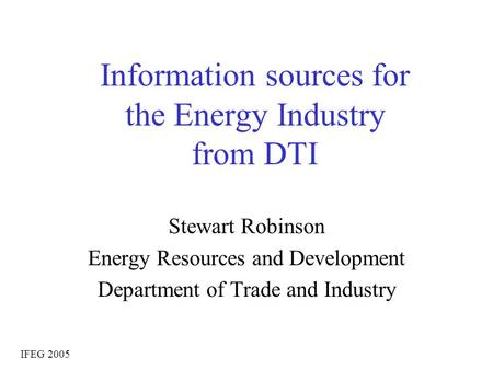 Information sources for the Energy Industry from DTI Stewart Robinson Energy Resources and Development Department of Trade and Industry IFEG 2005.
