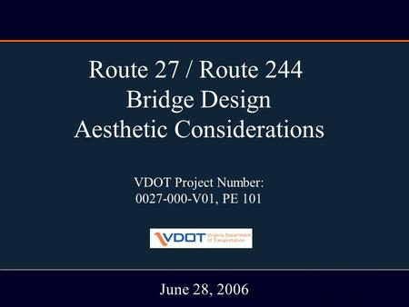 RT. 27/ Rt. 244 Bridge Study June 28, 2006 Route 27 / Route 244 Bridge Design Aesthetic Considerations VDOT Project Number: 0027-000-V01, PE 101 June 28,