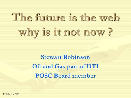 The future is the web why is it not now ? Stewart Robinson Oil and Gas part of DTI POSC Board member POSC AGM 2005.