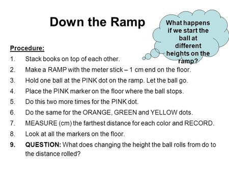 Down the Ramp Procedure: 1.Stack books on top of each other. 2.Make a RAMP with the meter stick – 1 cm end on the floor. 3.Hold one ball at the PINK dot.