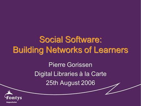Social Software: Building Networks of Learners Pierre Gorissen Digital Libraries à la Carte 25th August 2006.