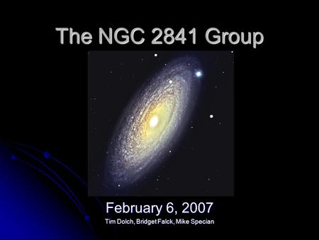 The NGC 2841 Group February 6, 2007 Tim Dolch, Bridget Falck, Mike Specian.