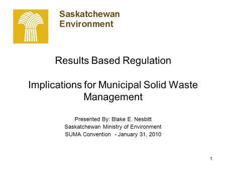 1 Results Based Regulation Implications for Municipal Solid Waste Management Presented By: Blake E. Nesbitt Saskatchewan Ministry of Environment SUMA Convention.