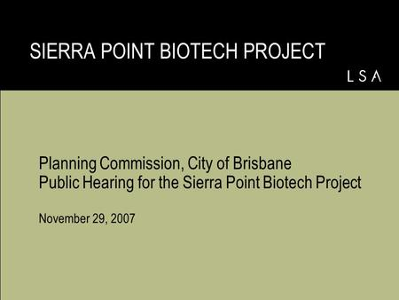 Planning Commission, City of Brisbane Public Hearing for the Sierra Point Biotech Project November 29, 2007 SIERRA POINT BIOTECH PROJECT.