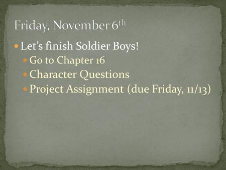 Let's finish Soldier Boys! Go to Chapter 16 Character Questions Project Assignment (due Friday, 11/13)