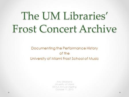 The UM Libraries' Frost Concert Archive Documenting the Performance History of the University of Miami Frost School of Music Amy Strickland University.