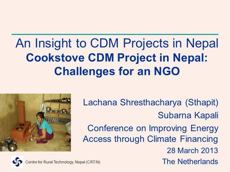 Centre for Rural Technology, Nepal (CRT/N) An Insight to CDM Projects in Nepal Cookstove CDM Project in Nepal: Challenges for an NGO Lachana Shresthacharya.