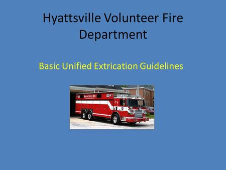 Hyattsville Volunteer Fire Department Basic Unified Extrication Guidelines.