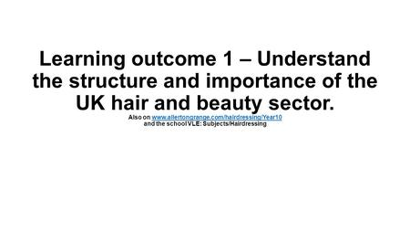 Learning outcome 1 – Understand the structure and importance of the UK hair and beauty sector. Also on www.allertongrange.com/hairdressing/Year10 and.