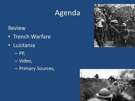 Agenda Review Trench Warfare Lusitania – PP, – Video, – Primary Sources,