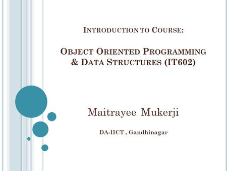 I NTRODUCTION TO C OURSE : O BJECT O RIENTED P ROGRAMMING & D ATA S TRUCTURES (IT602) Maitrayee Mukerji DA-IICT, Gandhinagar.