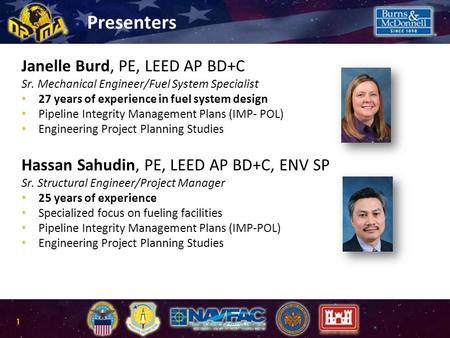 Presenters Janelle Burd, PE, LEED AP BD+C Sr. Mechanical Engineer/Fuel System Specialist 27 years of experience in fuel system design Pipeline Integrity.
