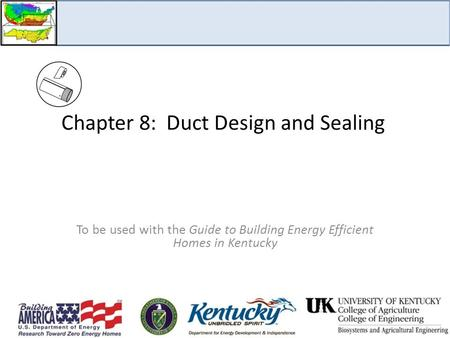 Chapter 8: Duct Design and Sealing To be used with the Guide to Building Energy Efficient Homes in Kentucky.