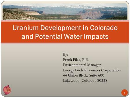 By: Frank Filas, P.E. Environmental Manager Energy Fuels Resources Corporation 44 Union Blvd., Suite 600 Lakewood, Colorado 80228 Uranium Development in.
