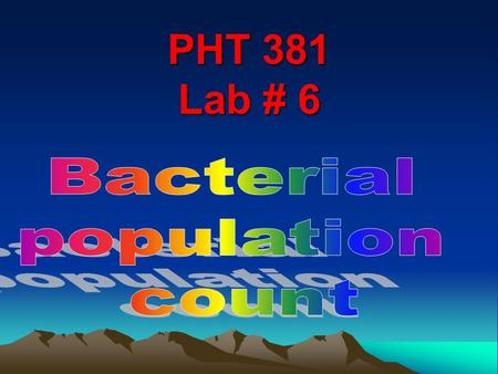 PHT 381 Lab # 6. Bacterial population count Many bacteriological studies require that we are able to determine the number of m.o per unit volume of a.