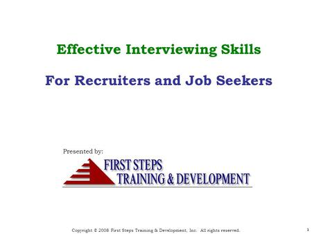 Copyright © 2008 First Steps Training & Development, Inc. All rights reserved. 1 1 Effective Interviewing Skills For Recruiters and Job Seekers Presented.