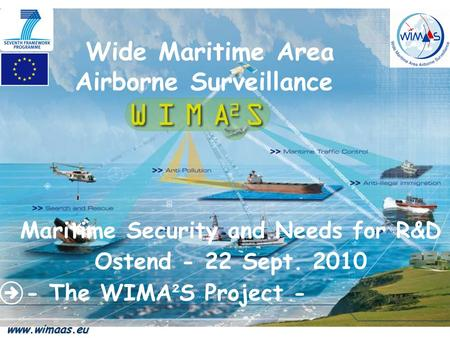 Wide Maritime Area Airborne Surveillance Maritime Security and Needs for R&D Ostend - 22 Sept. 2010 - The WIMA ² S Project - www.wimaas.eu.