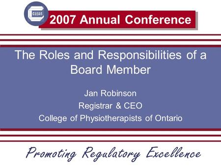 2007 Annual Conference The Roles and Responsibilities of a Board Member Jan Robinson Registrar & CEO College of Physiotherapists of Ontario.