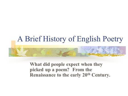 A Brief History of English Poetry What did people expect when they picked up a poem? From the Renaissance to the early 20 th Century.