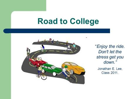 "Road to College ""Enjoy the ride. Don't let the stress get you down."" Jonathan E. Lee, Class 2011."