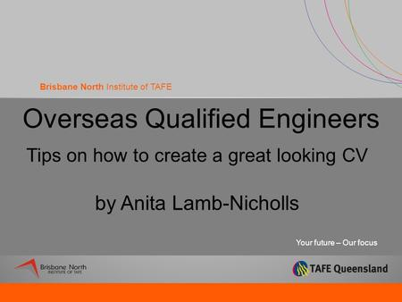 Your future – Our focus Brisbane North Institute of TAFE Overseas Qualified Engineers Tips on how to create a great looking CV by Anita Lamb-Nicholls.
