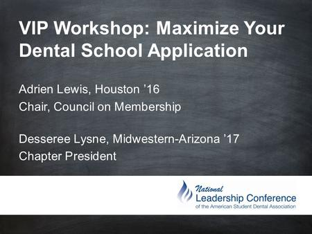 VIP Workshop: Maximize Your Dental School Application Adrien Lewis, Houston '16 Chair, Council on Membership Desseree Lysne, Midwestern-Arizona.