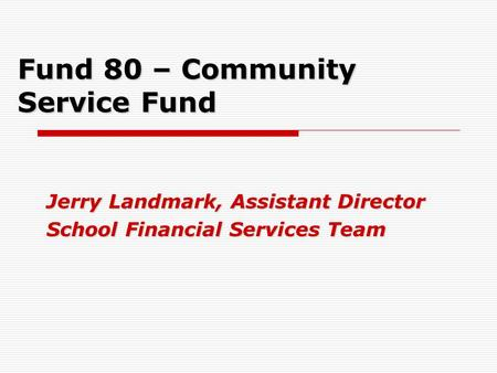Fund 80 – Community Service Fund Jerry Landmark, Assistant Director School Financial Services Team.