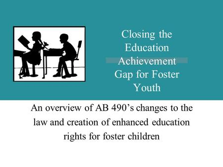 4/18/2015AB 490 Implementation An overview of AB 490's changes to the law and creation of enhanced education rights for foster children Closing the Education.