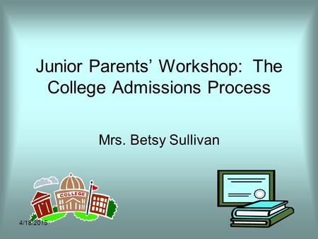 Junior Parents' Workshop: The College Admissions Process Mrs. Betsy Sullivan 4/18/2015.