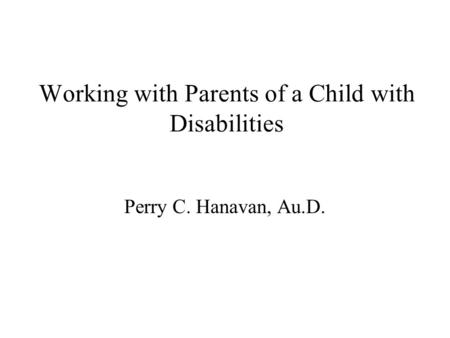Working with Parents of a Child with Disabilities Perry C. Hanavan, Au.D.
