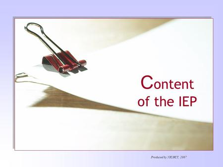 C ontent of the IEP Produced by NICHCY, 2007. The IEP series… IEP Team Content of the IEP Meetings of IEP Team LRE Decision Making Children with Disabilities.