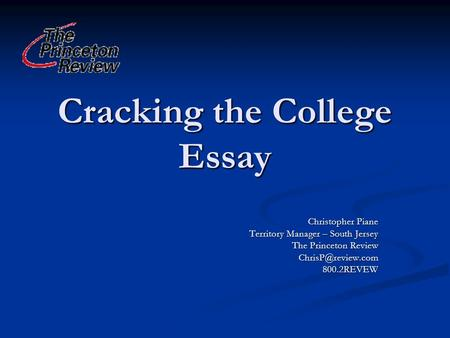 Cracking the College Essay Christopher Piane Territory Manager – South Jersey The Princeton Review