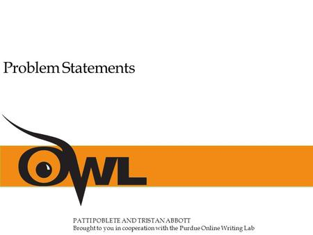 Problem Statements PATTI POBLETE AND TRISTAN ABBOTT Brought to you in cooperation with the Purdue Online Writing Lab.