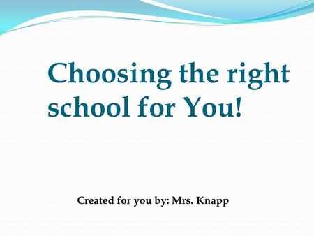 Choosing the right school for You! Created for you by: Mrs. Knapp.