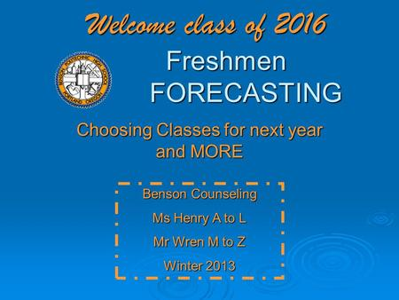 Welcome class of 2016 Freshmen FORECASTING Choosing Classes for next year and MORE Benson Counseling Ms Henry A to L Mr Wren M to Z Winter 2013.