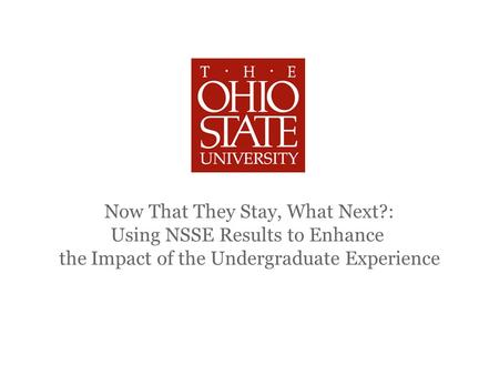 Now That They Stay, What Next?: Using NSSE Results to Enhance the Impact of the Undergraduate Experience.