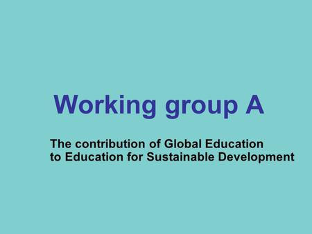 Working group A The contribution of Global Education to Education for Sustainable Development.